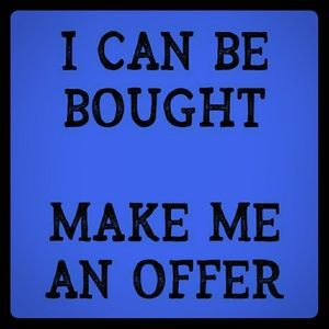 I can be bought, make me an offer.